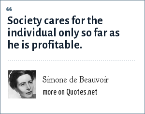 Simone de Beauvoir: Society cares for the individual only so far as he is profitable.