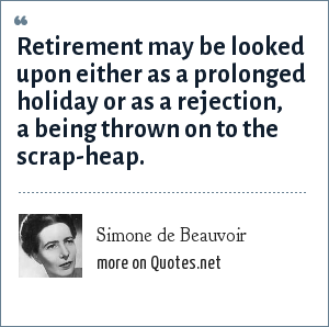 Simone de Beauvoir: Retirement may be looked upon either as a prolonged holiday or as a rejection, a being thrown on to the scrap-heap.