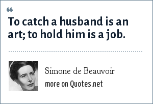 Simone de Beauvoir: To catch a husband is an art; to hold him is a job.