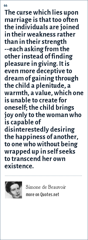 Simone de Beauvoir: The curse which lies upon marriage is that too often the individuals are joined in their weakness rather than in their strength --each asking from the other instead of finding pleasure in giving. It is even more deceptive to dream of gaining through the child a plenitude, a warmth, a value, which one is unable to create for oneself; the child brings joy only to the woman who is capable of disinterestedly desiring the happiness of another, to one who without being wrapped up in self seeks to transcend her own existence.