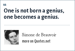 Simone de Beauvoir: One is not born a genius, one becomes a genius.