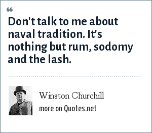 Winston Churchill: Don't talk to me about naval tradition. It's nothing but rum, sodomy and the lash.