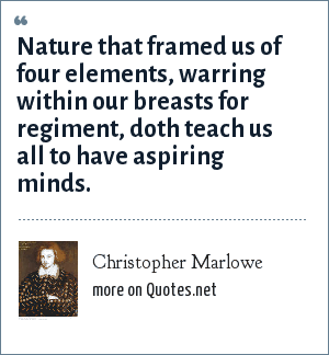 Christopher Marlowe: Nature that framed us of four elements, warring within our breasts for regiment, doth teach us all to have aspiring minds.
