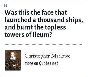 Christopher Marlowe: Was this the face that launched a thousand ships, and burnt the topless towers of Ileum?