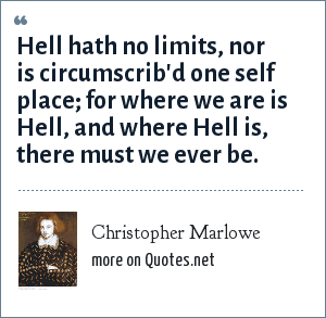 Christopher Marlowe: Hell hath no limits, nor is circumscrib'd one self place; for where we are is Hell, and where Hell is, there must we ever be.