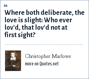 Christopher Marlowe: Where both deliberate, the love is slight: Who ever lov'd, that lov'd not at first sight?