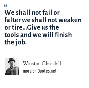 Winston Churchill: We shall not fail or falter we shall not weaken or tire...Give us the tools and we will finish the job.