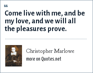 Christopher Marlowe: Come live with me, and be my love, and we will all the pleasures prove.