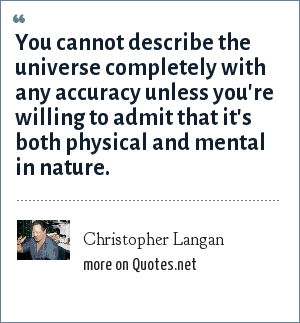 Christopher Langan: You cannot describe the universe completely with any accuracy unless you're willing to admit that it's both physical and mental in nature.