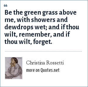 Christina Rossetti: Be the green grass above me, with showers and dewdrops wet; and if thou wilt, remember, and if thou wilt, forget.