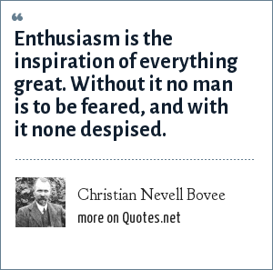 Christian Nevell Bovee: Enthusiasm is the inspiration of everything great. Without it no man is to be feared, and with it none despised.