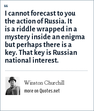 Winston Churchill: I cannot forecast to you the action of Russia. It is a riddle wrapped in a mystery inside an enigma but perhaps there is a key. That key is Russian national interest.