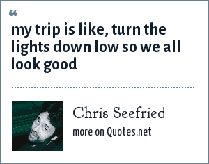 Chris Seefried: my trip is like, turn the lights down low so we all look good