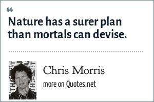 Chris Morris: Nature has a surer plan than mortals can devise.