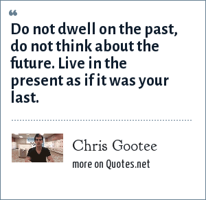 Chris Gootee: Do not dwell on the past, do not think about the future. Live in the present as if it was your last.