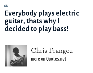 Chris Frangou: Everybody plays electric guitar, thats why I decided to play bass!