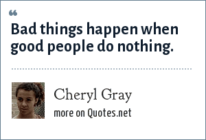 Cheryl Gray: Bad things happen when good people do nothing.