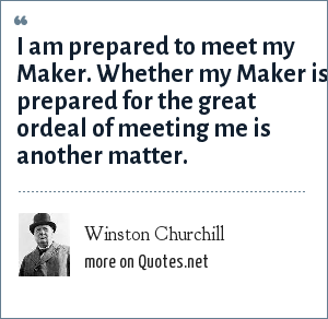 Winston Churchill: I am prepared to meet my Maker. Whether my Maker is prepared for the great ordeal of meeting me is another matter.