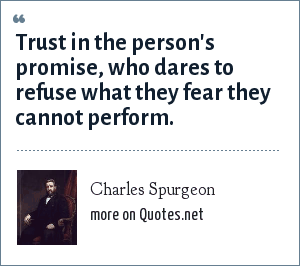 Charles Spurgeon: Trust in the person's promise, who dares to refuse what they fear they cannot perform.