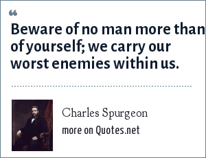 Charles Spurgeon: Beware of no man more than of yourself; we carry our worst enemies within us.