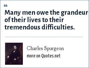 Charles Spurgeon: Many men owe the grandeur of their lives to their tremendous difficulties.
