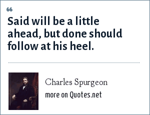 Charles Spurgeon: Said will be a little ahead, but done should follow at his heel.