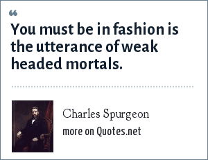Charles Spurgeon: You must be in fashion is the utterance of weak headed mortals.