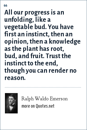 Ralph Waldo Emerson: All our progress is an unfolding, like a vegetable bud. You have first an instinct, then an opinion, then a knowledge as the plant has root, bud, and fruit. Trust the instinct to the end, though you can render no reason.