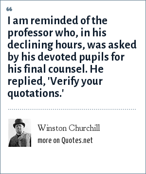 Winston Churchill: I am reminded of the professor who, in his declining hours, was asked by his devoted pupils for his final counsel. He replied, 'Verify your quotations.'