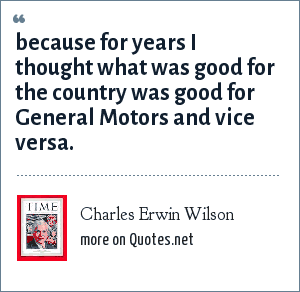 Charles Erwin Wilson: because for years I thought what was good for the country was good for General Motors and vice versa.