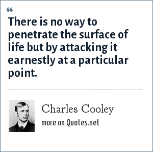 Charles Cooley: There is no way to penetrate the surface of life but by attacking it earnestly at a particular point.