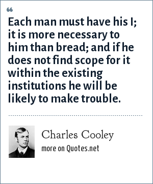 Charles Cooley: Each man must have his I; it is more necessary to him than bread; and if he does not find scope for it within the existing institutions he will be likely to make trouble.