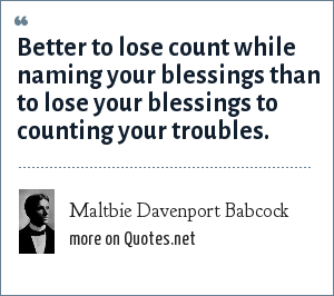 Maltbie Davenport Babcock: Better to lose count while naming your blessings than to lose your blessings to counting your troubles.