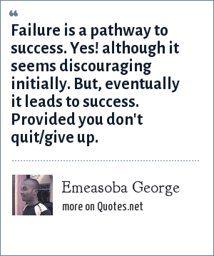 Emeasoba George: Failure is a pathway to success. Yes! although it seems discouraging initially. But, eventually it leads to success. Provided you don't quit/give up.