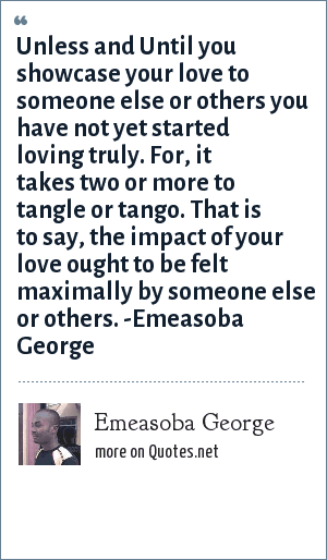 Emeasoba George: Unless and Until you showcase your love to someone else or others you have not yet started loving truly. For, it takes two or more to tangle or tango. That is to say, the impact of your love ought to be felt maximally by someone else or others. -Emeasoba George