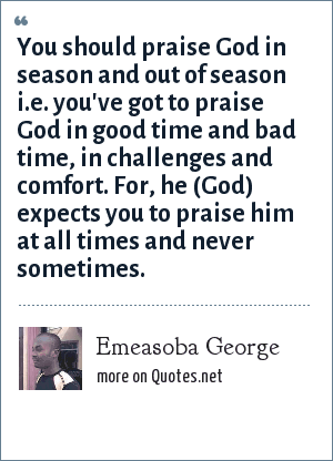 Emeasoba George: You should praise God in season and out of season i.e. you've got to praise God in good time and bad time, in challenges and comfort. For, he (God) expects you to praise him at all times and never sometimes.