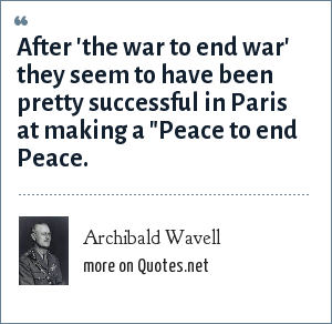Archibald Wavell: After 'the war to end war' they seem to have been pretty successful in Paris at making a