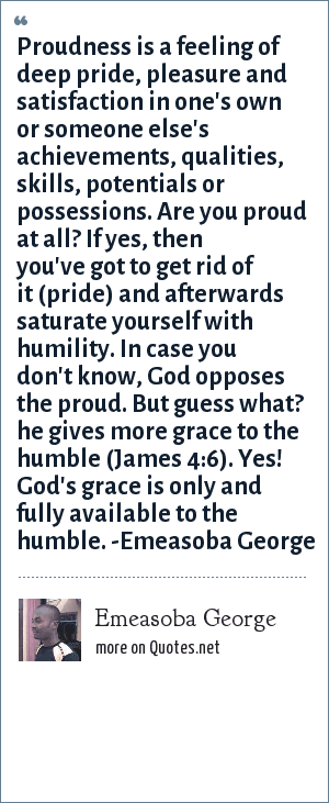 Emeasoba George: Proudness is a feeling of deep pride, pleasure and satisfaction in one's own or someone else's achievements/qualities/skills/potential/possessions. Are you proud at all? If yes, then you've got to get rid of it (pride) and afterwards saturate yourself with humility. In case you don't know, God opposes the proud. But, he gives grace to the humble (James 4 : 6). Yes, God's grace is only/fully available to the humble.