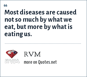 RVM: Most diseases are caused not so much by what we eat, but more by what is eating us.