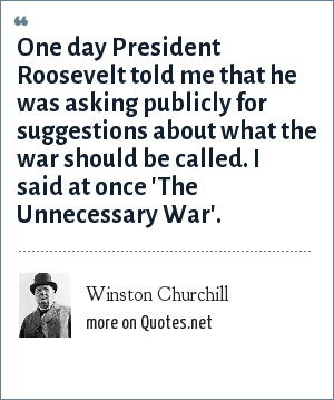 Winston Churchill: One day President Roosevelt told me that he was asking publicly for suggestions about what the war should be called. I said at once 'The Unnecessary War'.
