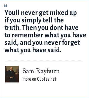 Sam Rayburn: Youll never get mixed up if you simply tell the truth. Then you dont have to remember what you have said, and you never forget what you have said.