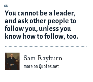 Sam Rayburn: You cannot be a leader, and ask other people to follow you, unless you know how to follow, too.