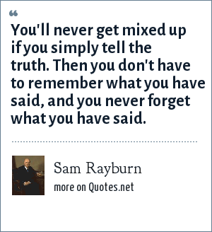 Sam Rayburn: You'll never get mixed up if you simply tell the truth. Then you don't have to remember what you have said, and you never forget what you have said.