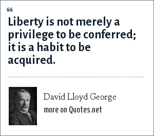 David Lloyd George: Liberty is not merely a privilege to be conferred; it is a habit to be acquired.