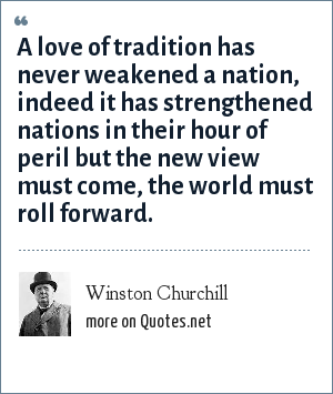 Winston Churchill: A love of tradition has never weakened a nation, indeed it has strengthened nations in their hour of peril but the new view must come, the world must roll forward.