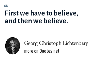 Georg Christoph Lichtenberg: First we have to believe, and then we believe.