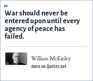 William McKinley: War should never be entered upon until every agency of peace has failed.