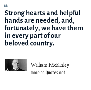 William McKinley: Strong hearts and helpful hands are needed, and, fortunately, we have them in every part of our beloved country.