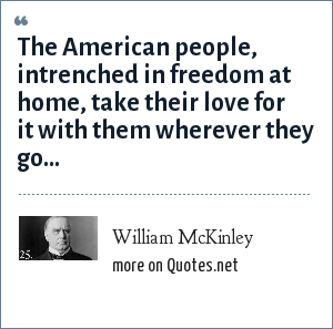 William McKinley: The American people, intrenched in freedom at home, take their love for it with them wherever they go...