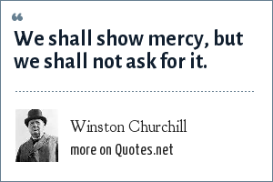 Winston Churchill: We shall show mercy, but we shall not ask for it.